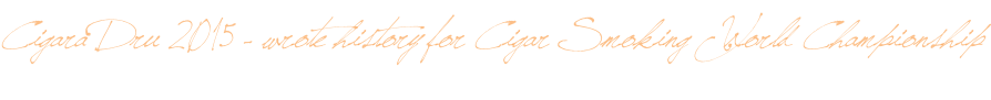 Cigara Dru 2015 - wrote history for Cigar Smoking World Championship